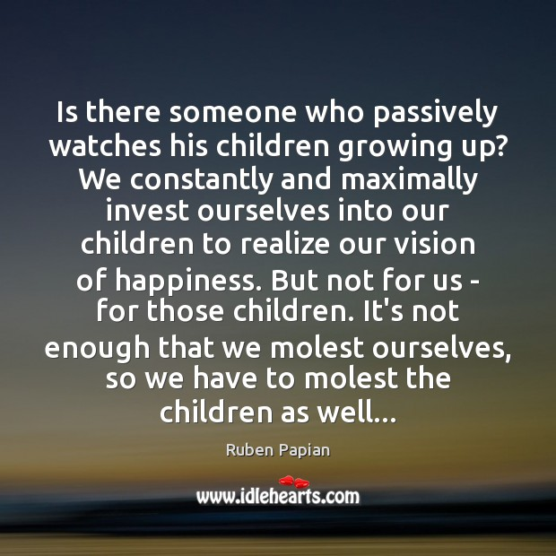 Is there someone who passively watches his children growing up? We constantly Image