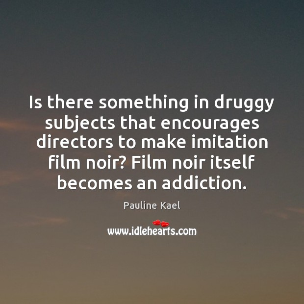 Image, Is there something in druggy subjects that encourages directors to make imitation