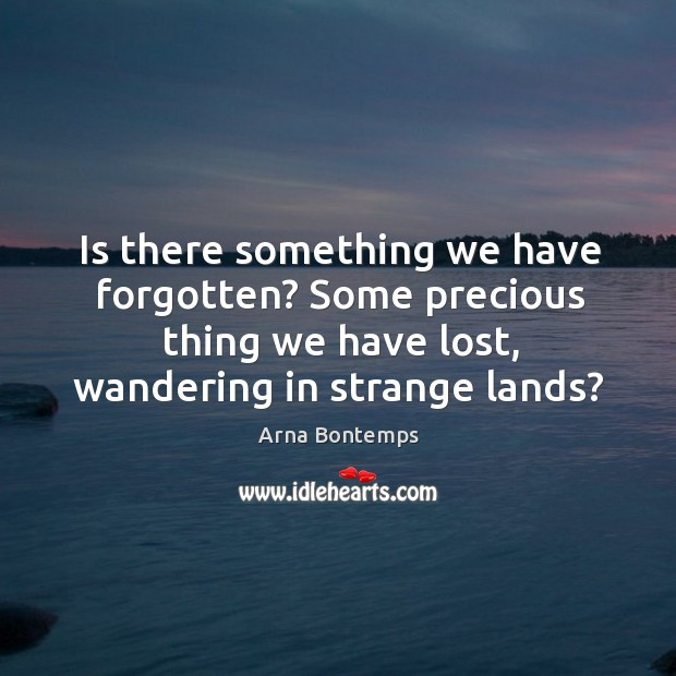 Is there something we have forgotten? some precious thing we have lost, wandering in strange lands? Image