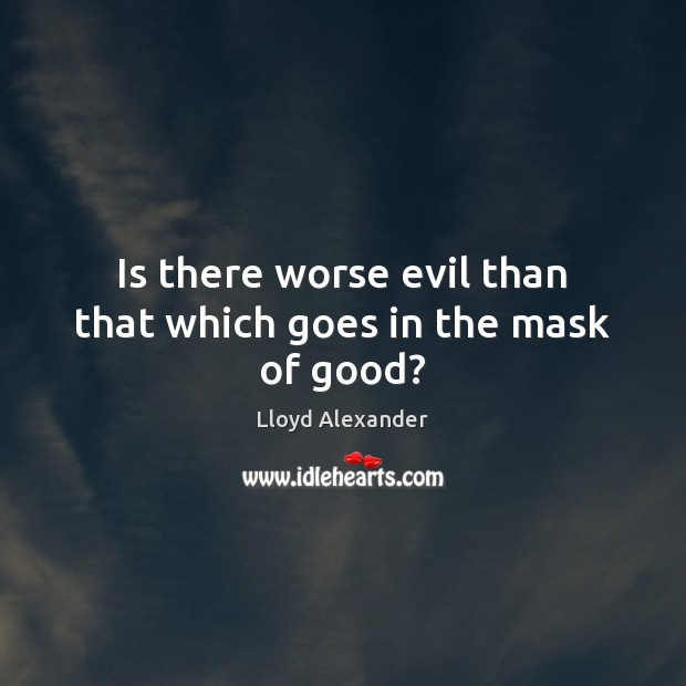 Is there worse evil than that which goes in the mask of good? Lloyd Alexander Picture Quote