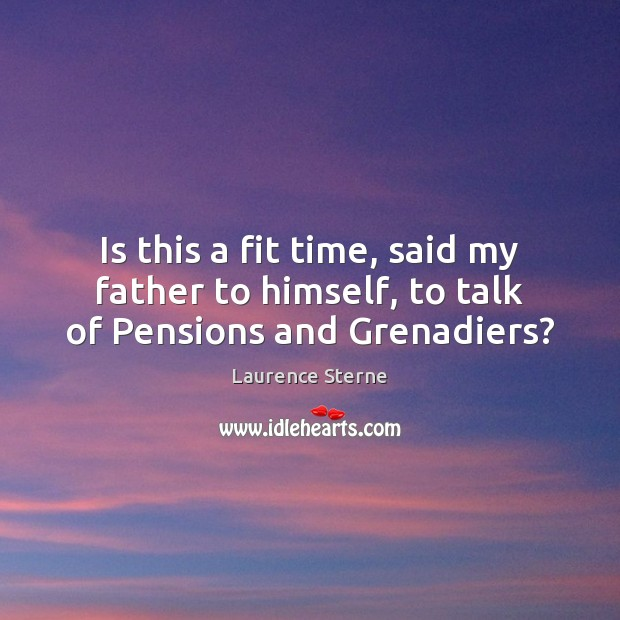 Is this a fit time, said my father to himself, to talk of Pensions and Grenadiers? Laurence Sterne Picture Quote