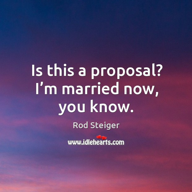 Is this a proposal? I'm married now, you know. Image