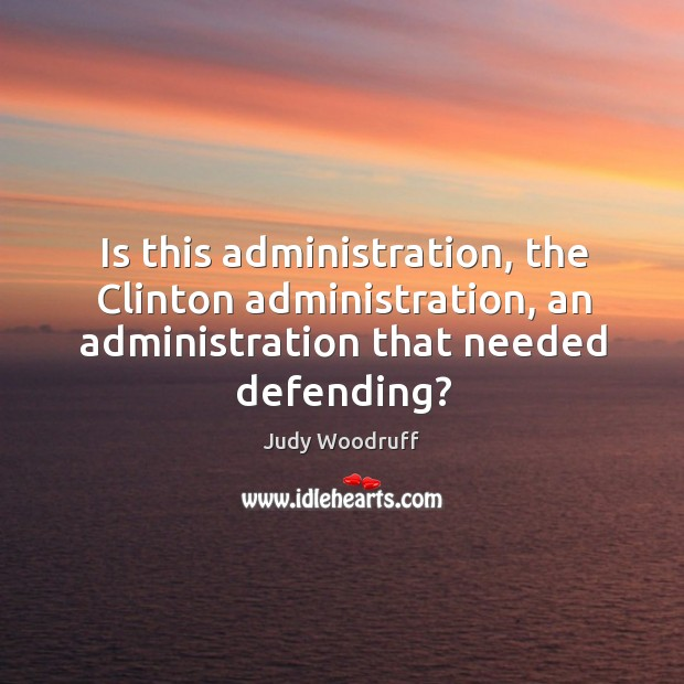 Is this administration, the clinton administration, an administration that needed defending? Image