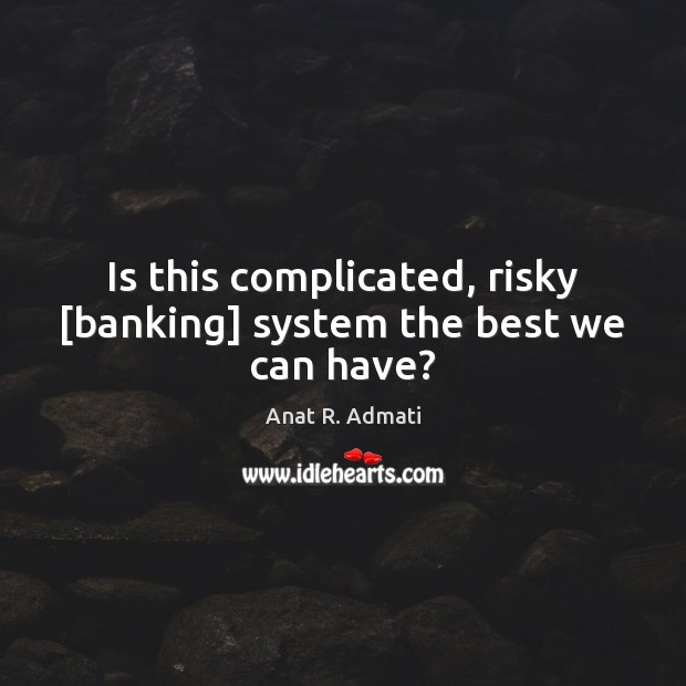 Image, Is this complicated, risky [banking] system the best we can have?