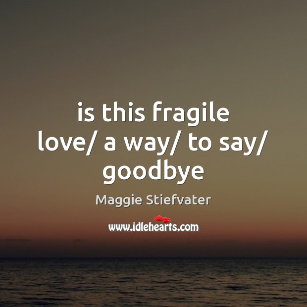Is this fragile love/ a way/ to say/ goodbye Goodbye Quotes Image