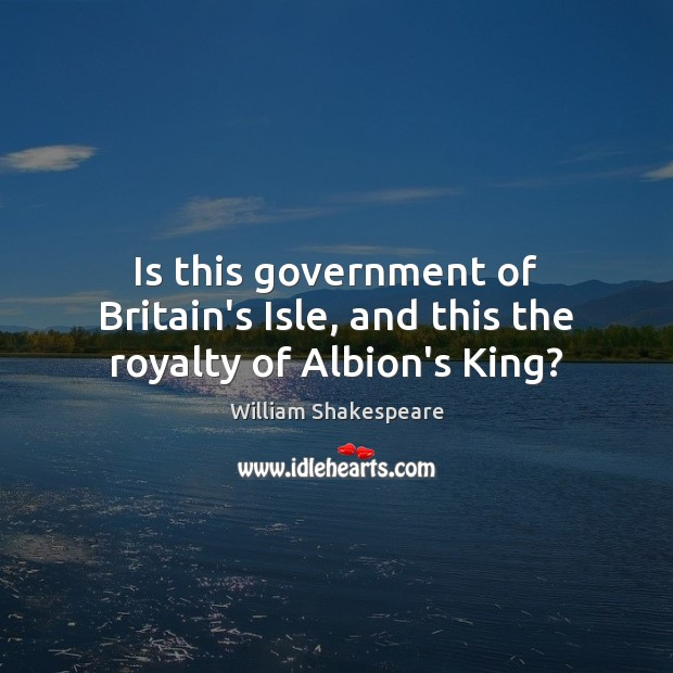 Image, Is this government of Britain's Isle, and this the royalty of Albion's King?