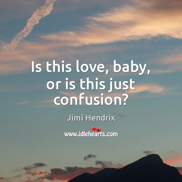 Is this love, baby, or is this just confusion? Jimi Hendrix Picture Quote
