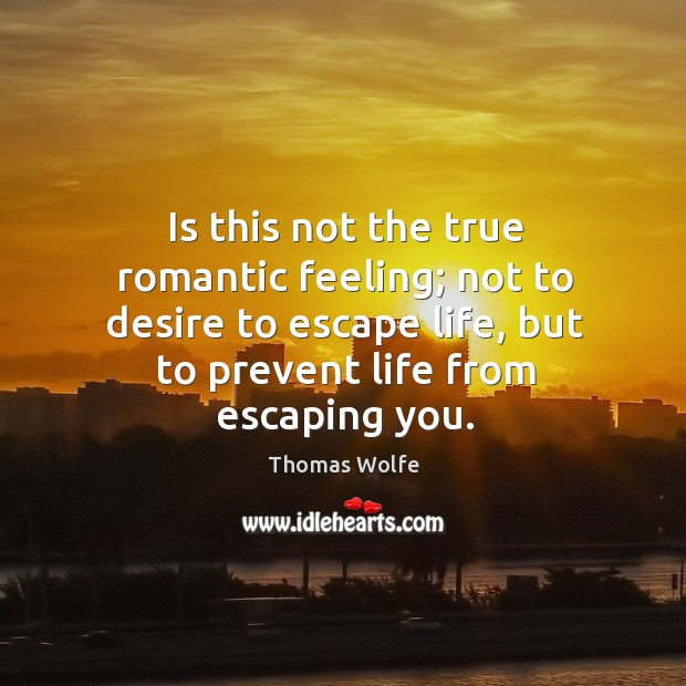 Is this not the true romantic feeling; not to desire to escape life, but to prevent life from escaping you. Image