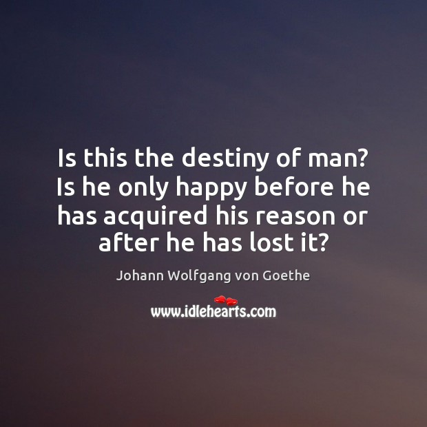 Is this the destiny of man? Is he only happy before he Image