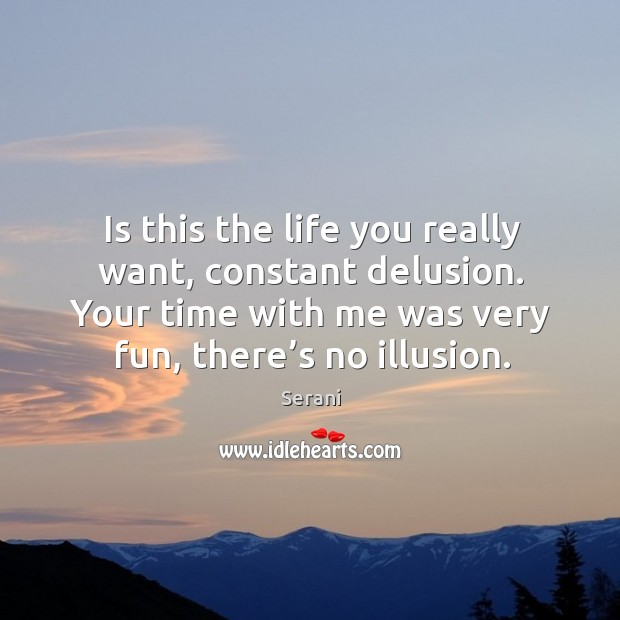 Is this the life you really want, constant delusion. Your time with me was very fun, there's no illusion. Image