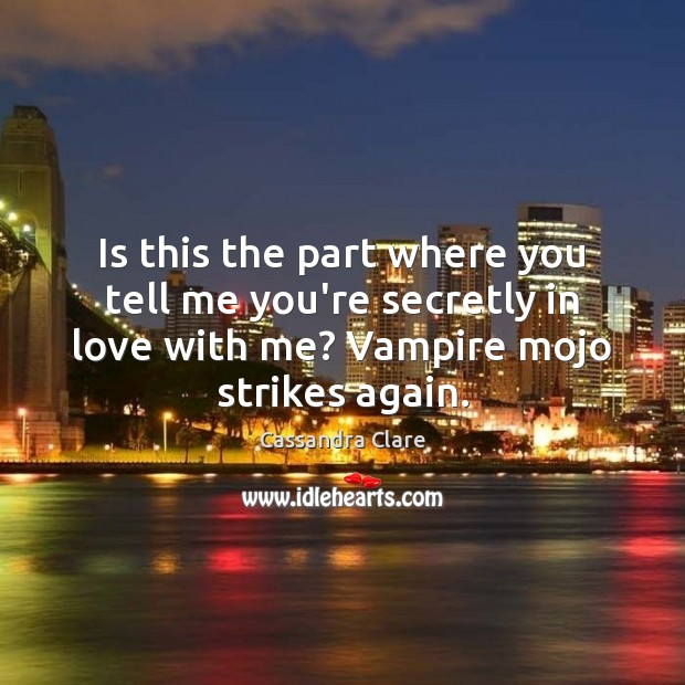 Is this the part where you tell me you're secretly in love Cassandra Clare Picture Quote