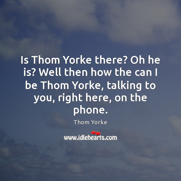 Is Thom Yorke there? Oh he is? Well then how the can Image