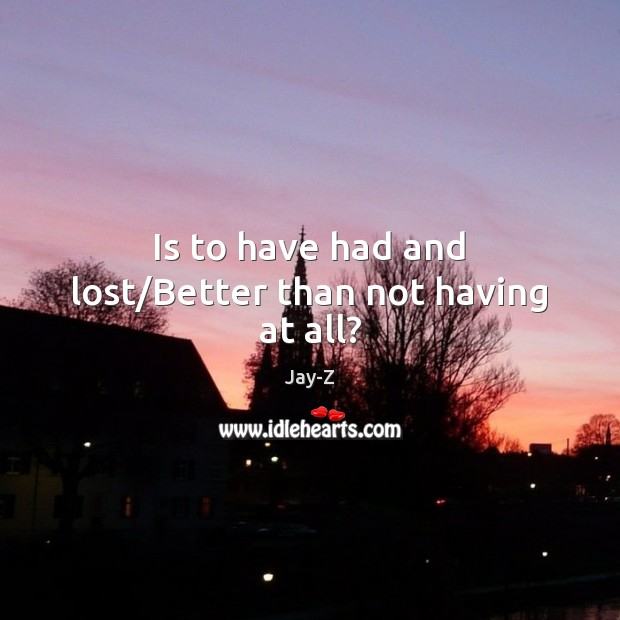 Is to have had and lost/Better than not having at all? Jay-Z Picture Quote