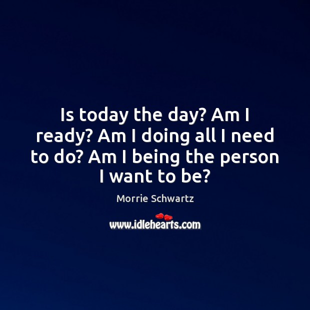 Is today the day? Am I ready? Am I doing all I Morrie Schwartz Picture Quote