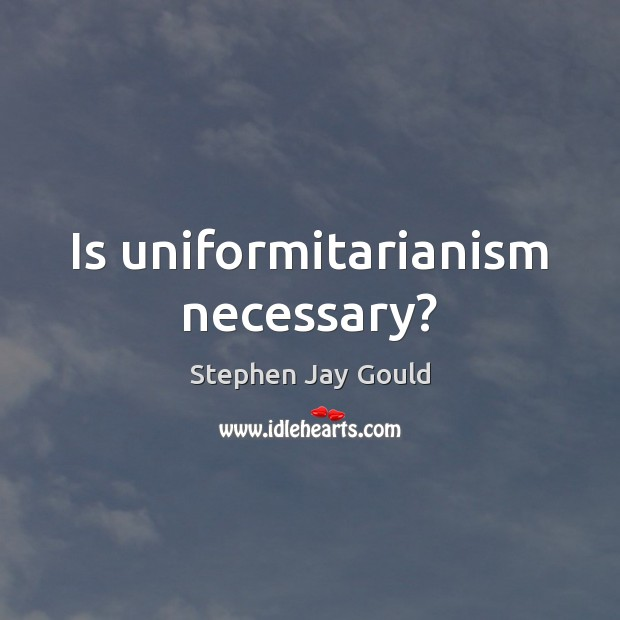 Is uniformitarianism necessary? Stephen Jay Gould Picture Quote