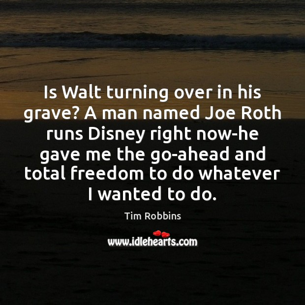 Is Walt turning over in his grave? A man named Joe Roth Tim Robbins Picture Quote