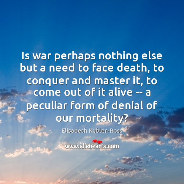 Is war perhaps nothing else but a need to face death, to Elisabeth Kubler-Ross Picture Quote