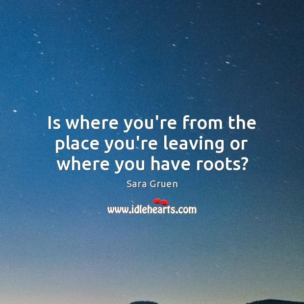 Is where you're from the place you're leaving or where you have roots? Sara Gruen Picture Quote