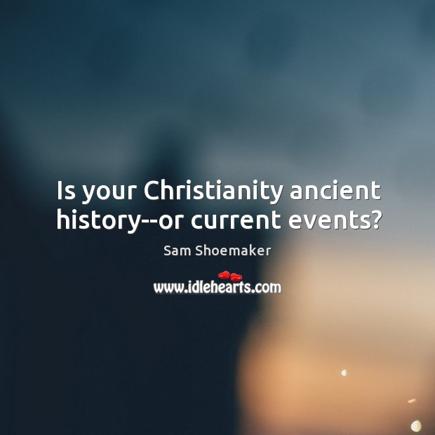 Is your Christianity ancient history–or current events? Image
