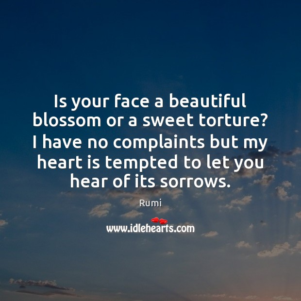 Is your face a beautiful blossom or a sweet torture? I have Rumi Picture Quote