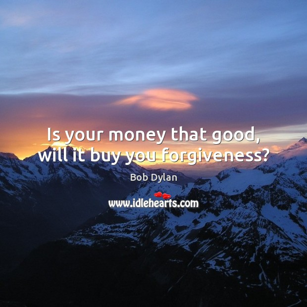 Is your money that good, will it buy you forgiveness? Bob Dylan Picture Quote