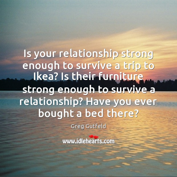 Is your relationship strong enough to survive a trip to Ikea? Is Greg Gutfeld Picture Quote