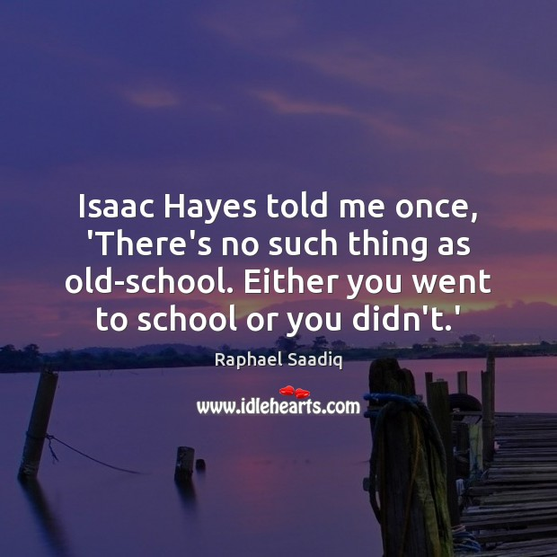 Isaac Hayes told me once, 'There's no such thing as old-school. Either Image