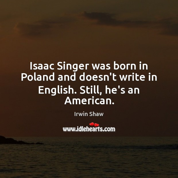 Image, Isaac Singer was born in Poland and doesn't write in English. Still, he's an American.