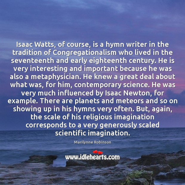 Isaac Watts, of course, is a hymn writer in the tradition of Marilynne Robinson Picture Quote