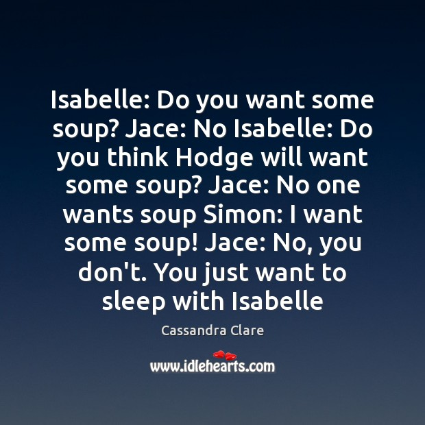 Isabelle: Do you want some soup? Jace: No Isabelle: Do you think Image