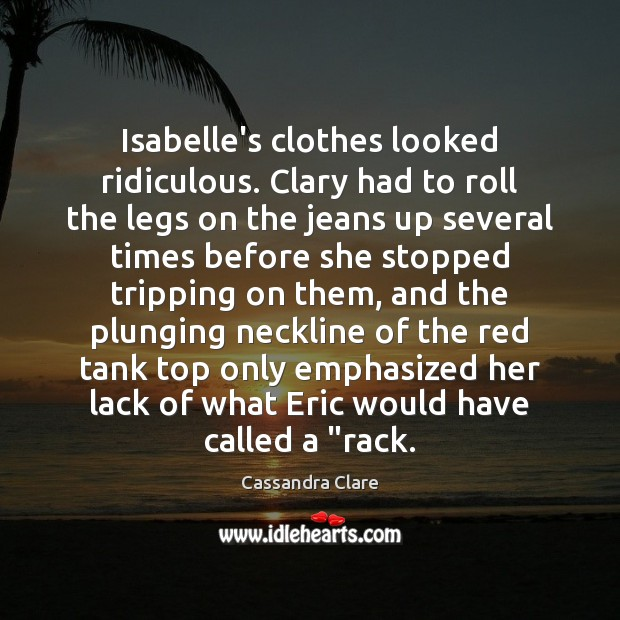 Isabelle's clothes looked ridiculous. Clary had to roll the legs on the Image