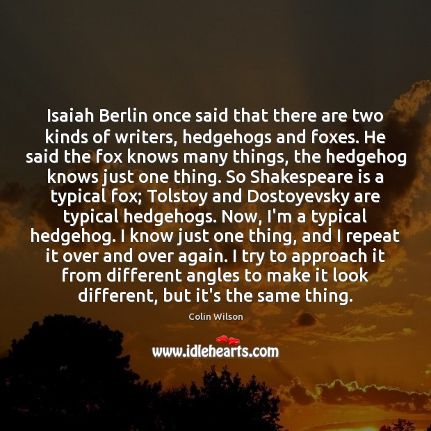 Isaiah Berlin once said that there are two kinds of writers, hedgehogs Colin Wilson Picture Quote