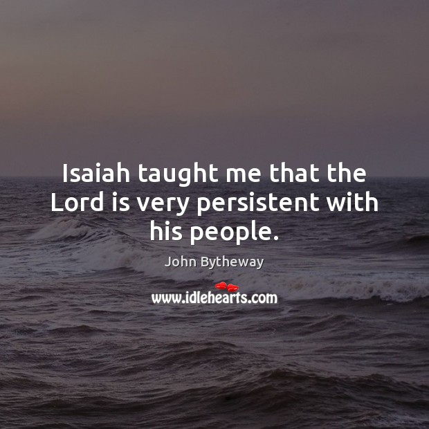 Image, Isaiah taught me that the Lord is very persistent with his people.