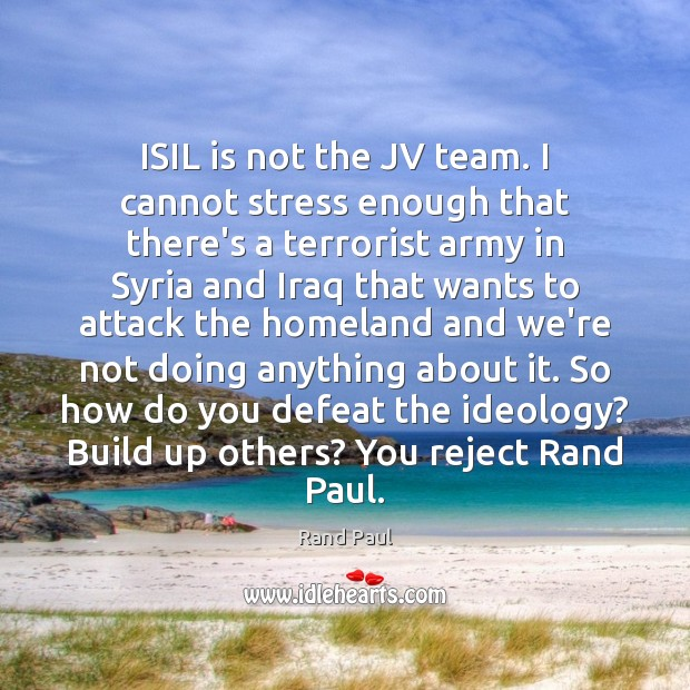 ISIL is not the JV team. I cannot stress enough that there's Rand Paul Picture Quote