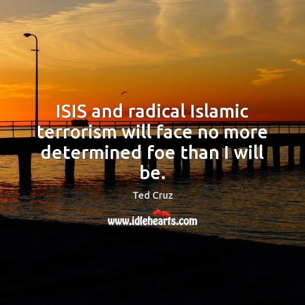 ISIS and radical Islamic terrorism will face no more determined foe than I will be. Image