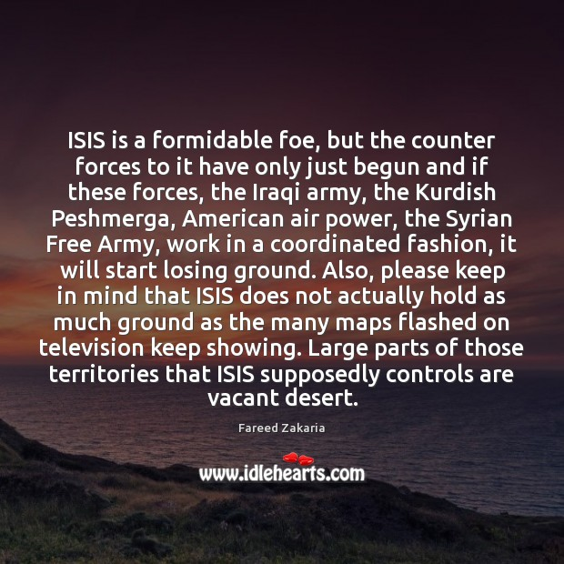 ISIS is a formidable foe, but the counter forces to it have Fareed Zakaria Picture Quote