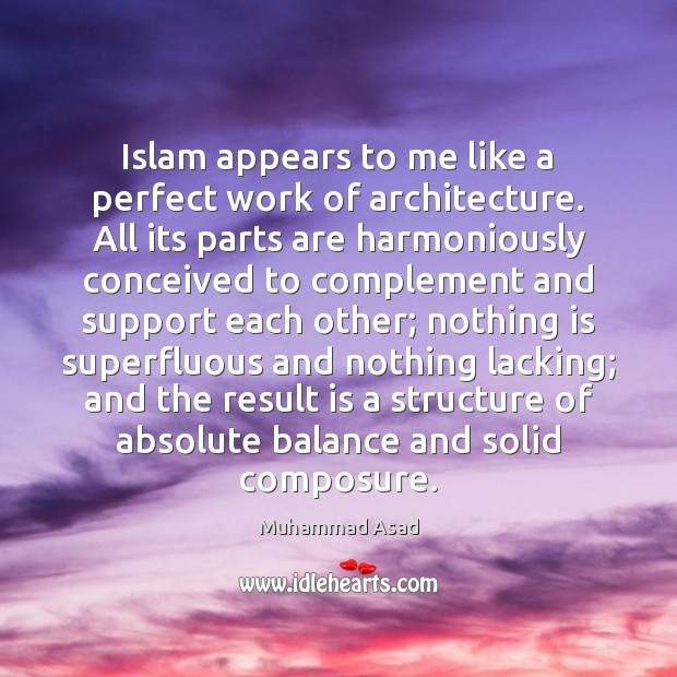 Islam appears to me like a perfect work of architecture. All its Muhammad Asad Picture Quote