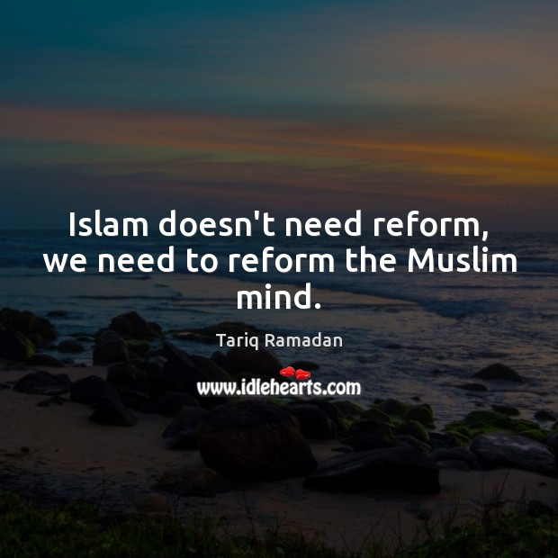 Islam doesn't need reform, we need to reform the Muslim mind. Tariq Ramadan Picture Quote