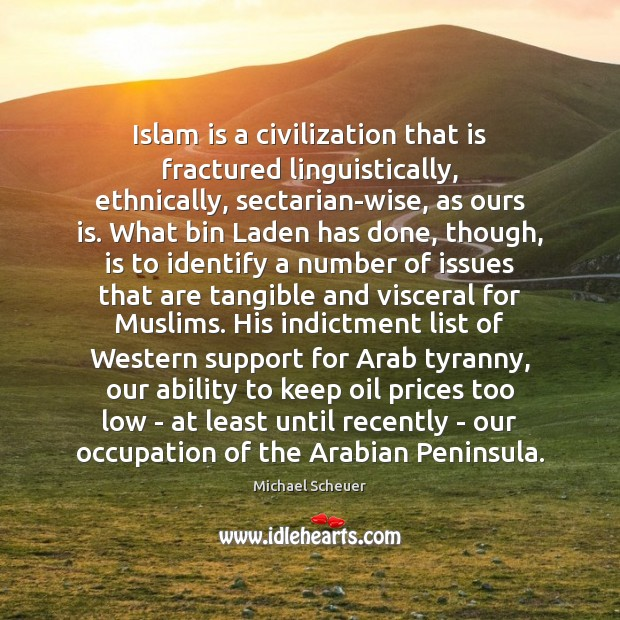 Islam is a civilization that is fractured linguistically, ethnically, sectarian-wise, as ours Michael Scheuer Picture Quote