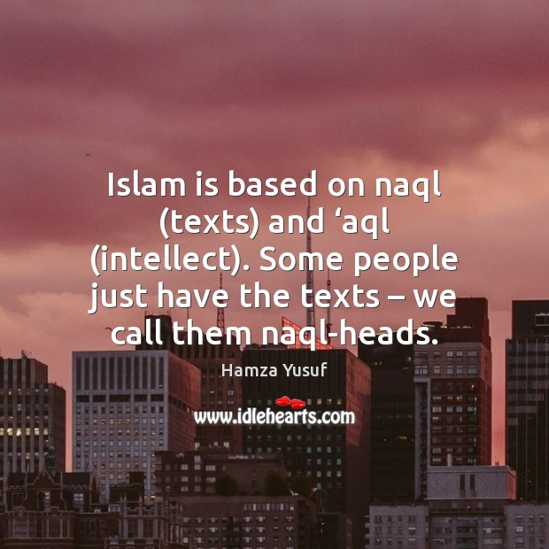 Islam is based on naql (texts) and 'aql (intellect). Some people just Image