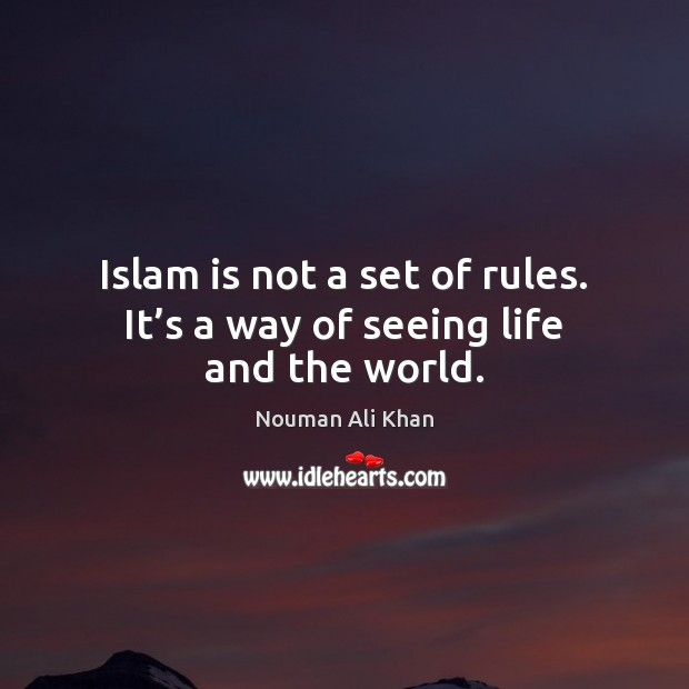 Islam is not a set of rules. It's a way of seeing life and the world. Image
