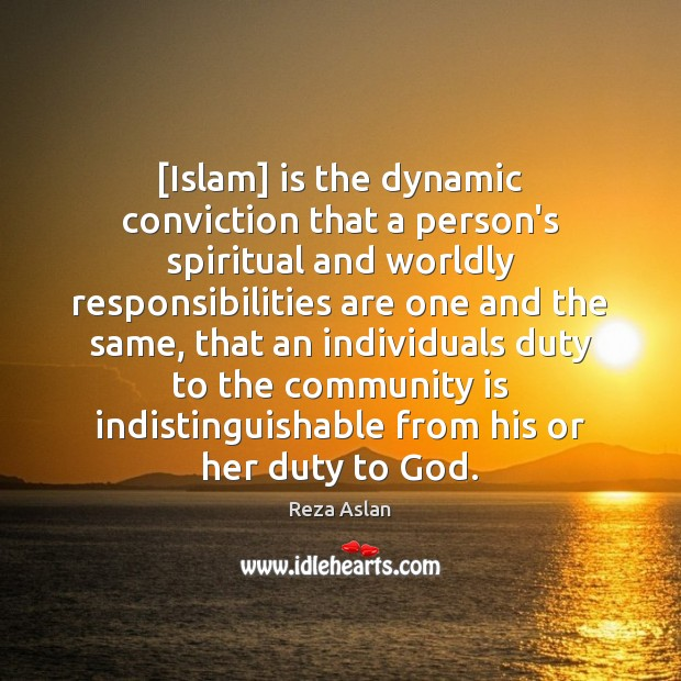 [Islam] is the dynamic conviction that a person's spiritual and worldly responsibilities Reza Aslan Picture Quote