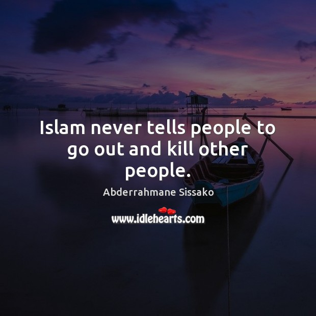 Islam never tells people to go out and kill other people. Image