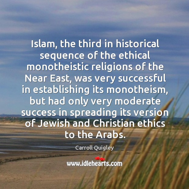 Islam, the third in historical sequence of the ethical monotheistic religions of the near east Carroll Quigley Picture Quote