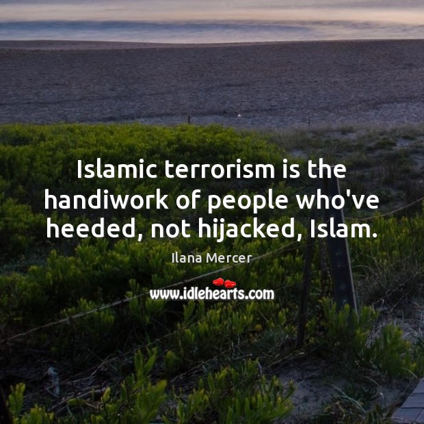 Islamic terrorism is the handiwork of people who've heeded, not hijacked, Islam. Ilana Mercer Picture Quote
