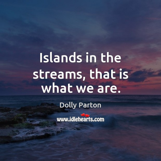 Islands in the streams, that is what we are. Dolly Parton Picture Quote