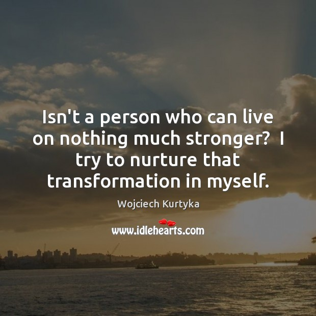 Isn't a person who can live on nothing much stronger?  I try Image