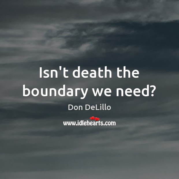 Isn't death the boundary we need? Don DeLillo Picture Quote