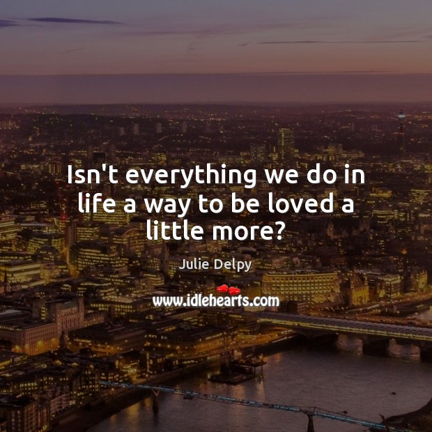 Isn't everything we do in life a way to be loved a little more? Julie Delpy Picture Quote