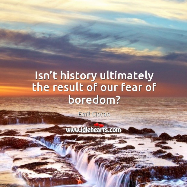 Isn't history ultimately the result of our fear of boredom? Emil Cioran Picture Quote